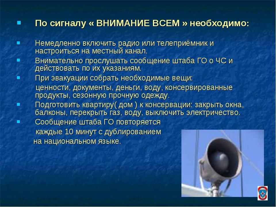 По сигналу « ВНИМАНИЕ ВСЕМ » необходимо: Немедленно включить радио или телепр...