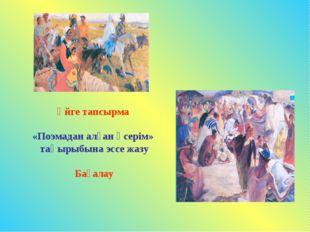 Үйге тапсырма «Поэмадан алған әсерім» тақырыбына эссе жазу Бағалау