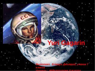 Yuri Gagarin Выполнил: Блащук Дмитрий, ученик 7 класса Учитель: Абдрашитова А