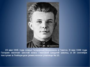 24 мая 1945 года семья Гагариных переехала в Гжатск. В мае 1949 года Гагарин