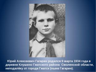 Юрий Алексеевич Гагарин родился 9 марта 1934 года в деревне Клушино Гжатског