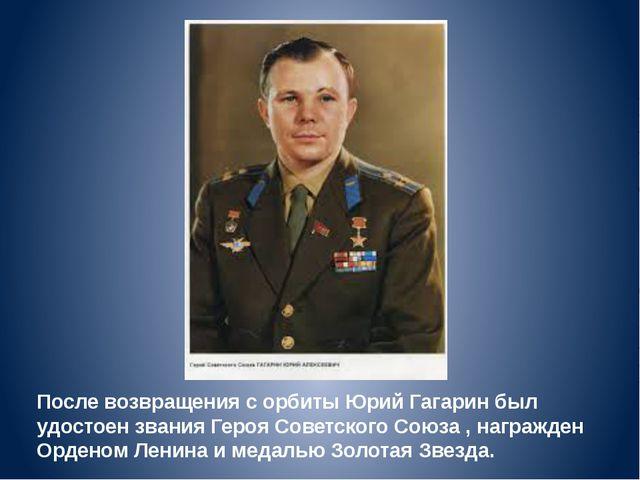 После возвращения с орбиты Юрий Гагарин был удостоен звания Героя Советского...
