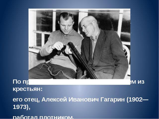 По происхождению является выходцем из крестьян: его отец, Алексей Иванович Га...