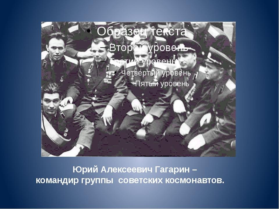 Юрий Алексеевич Гагарин – командир группы советских космонавтов.