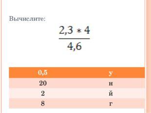 Вычислите: 0,5 у 20 н 2 й 8 г