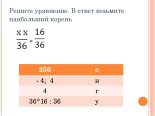 Решите уравнение. В ответ возьмите наибольший корень = 256 с - 4; 4 н 4 г 36*