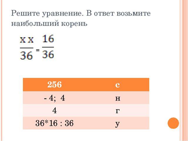 Решите уравнение. В ответ возьмите наибольший корень = 256 с - 4; 4 н 4 г 36*...