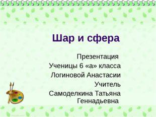 Шар и сфера Презентация Ученицы 6 «а» класса Логиновой Анастасии Учитель Само