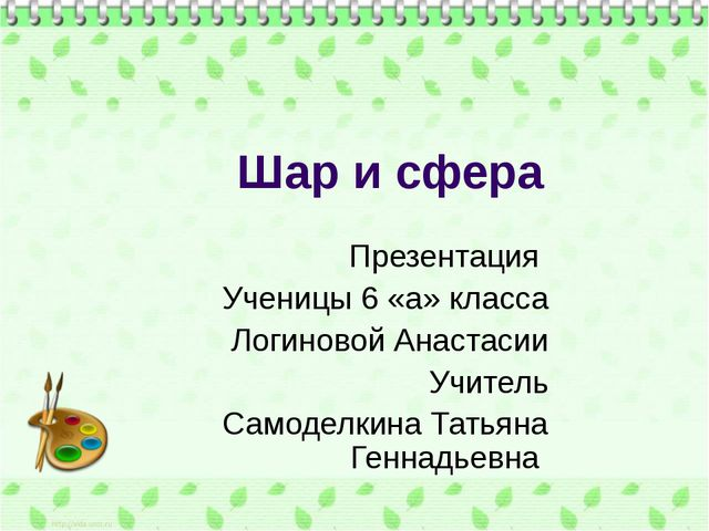 Шар и сфера Презентация Ученицы 6 «а» класса Логиновой Анастасии Учитель Само...