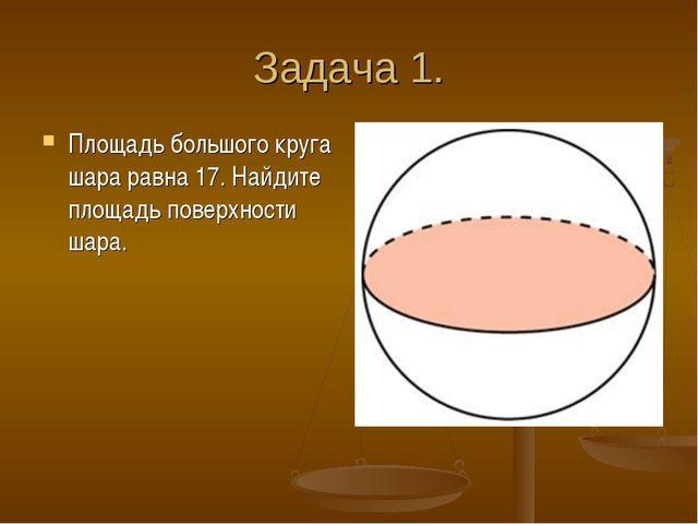 Задача 1. Площадь большого круга шара равна 17. Найдите площадь поверхности ш...