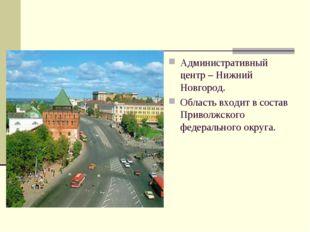Административный центр – Нижний Новгород. Область входит в состав Приволжског