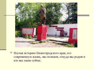 Изучая историю Нижегородского края, его современную жизнь, мы познаем, откуда