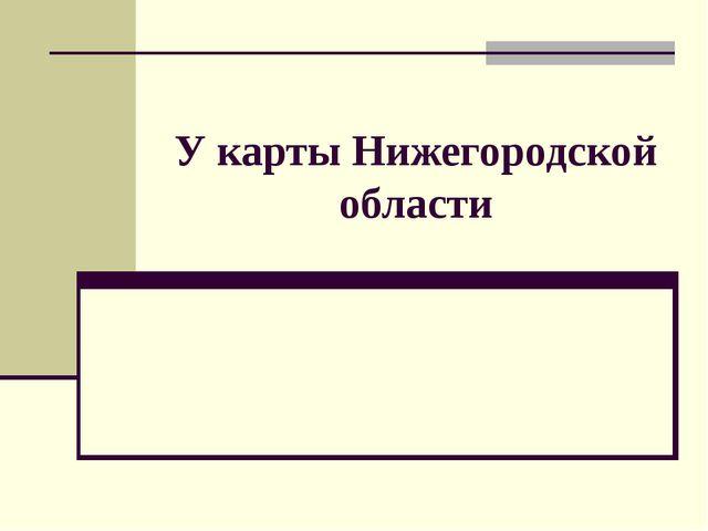 У карты Нижегородской области