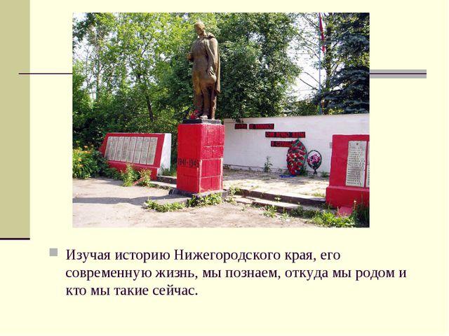 Изучая историю Нижегородского края, его современную жизнь, мы познаем, откуда...
