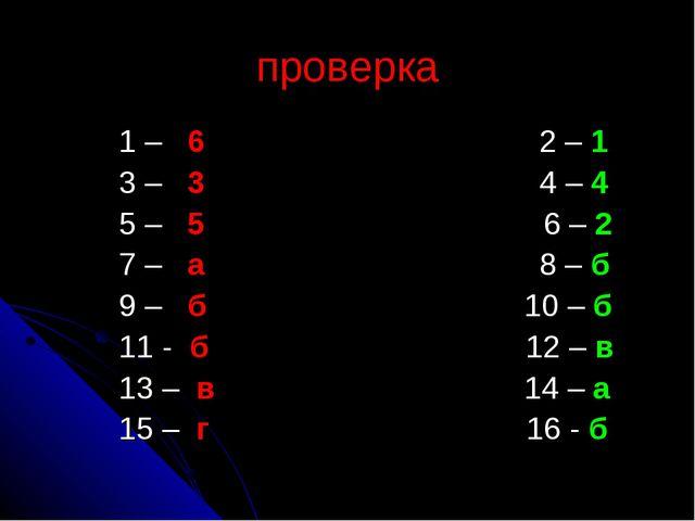проверка 1 – 6 2 – 1 3 – 3 4 – 4 5 – 5 6 – 2 7 – а 8 – б 9 – б 10 – б 11...