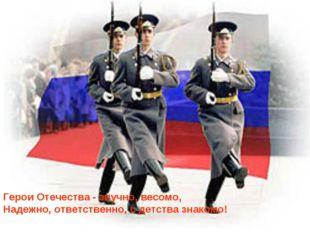 Герои Отечества - звучно, весомо, Надежно, ответственно, с детства знакомо!