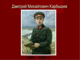 Дмитрий Михайлович Карбышев 1880 – 1945 гг.