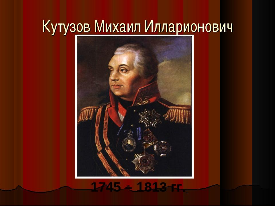 Кутузов Михаил Илларионович 1745 – 1813 гг.