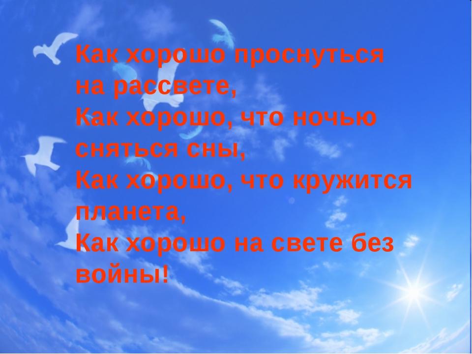 Как хорошо проснуться на рассвете, Как хорошо, что ночью сняться сны, Как хор...