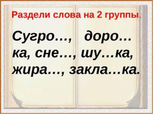 Раздели слова на 2 группы. Сугро…, доро…ка, сне…, шу…ка, жира…, закла…ка.