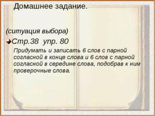 (ситуация выбора) Стр.38 упр. 80 Придумать и записать 6 слов с парной согласн
