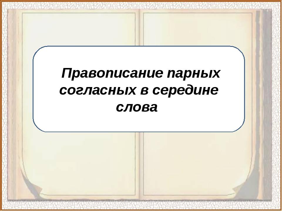 «Правописание парных согласных в середине слова