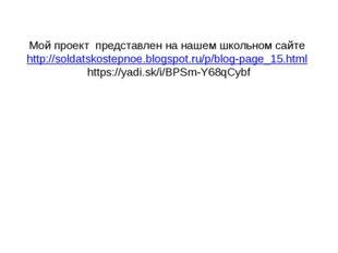 Мой проект представлен на нашем школьном сайте http://soldatskostepnoe.blogsp