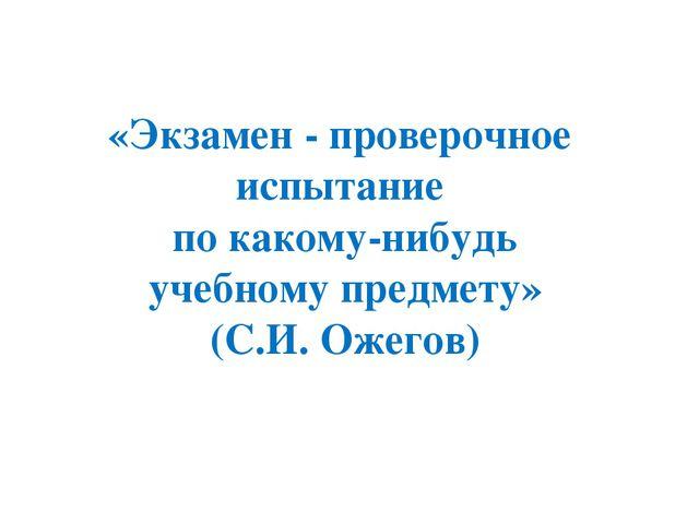 «Экзамен - проверочное испытание по какому-нибудь учебному предмету» (С.И. Ож...