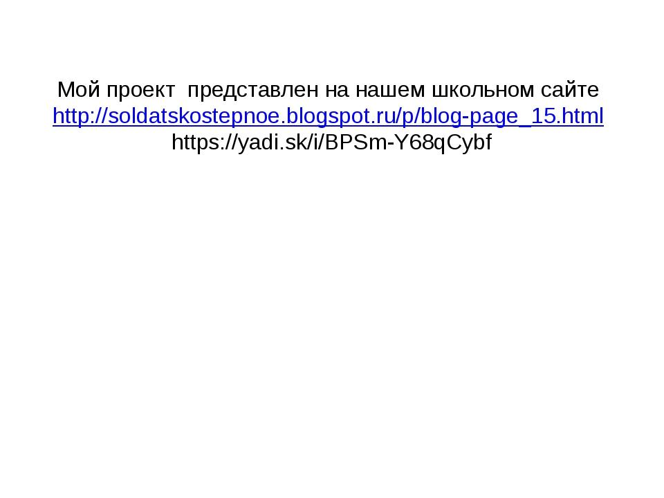 Мой проект представлен на нашем школьном сайте http://soldatskostepnoe.blogsp...