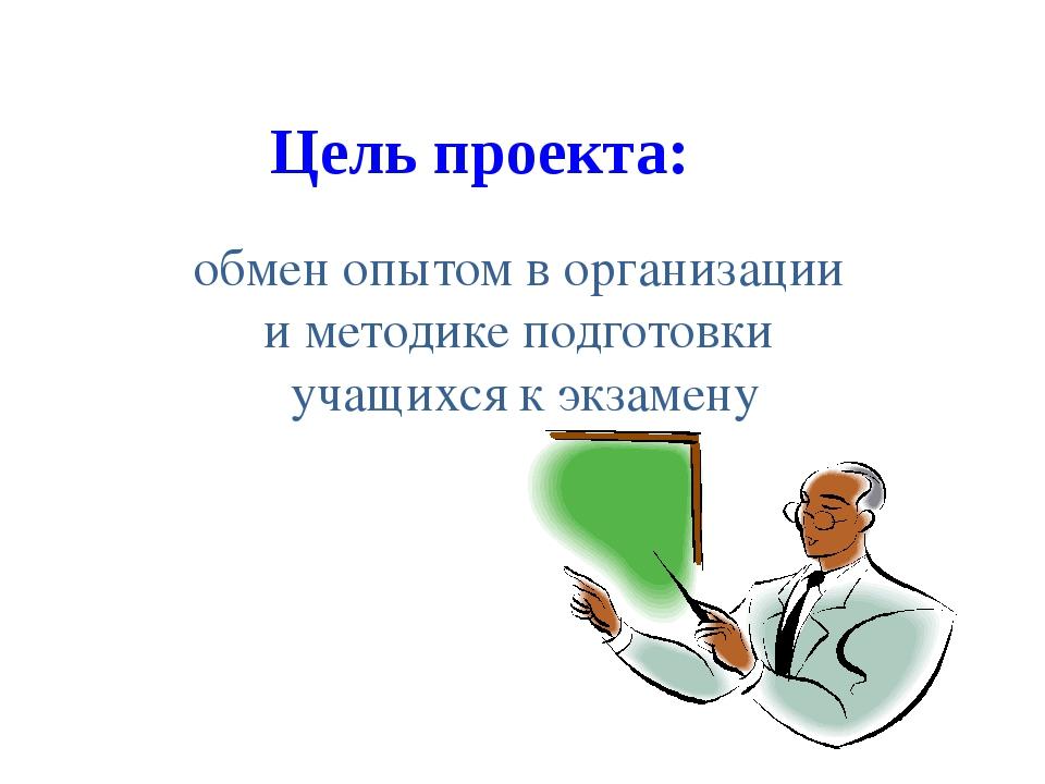 Цель проекта: обмен опытом в организации и методике подготовки учащихся к экз...