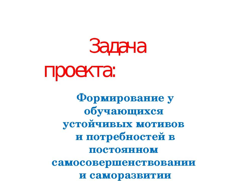 Задача проекта: Формирование у обучающихся устойчивых мотивов и потребностей...