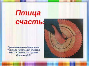 Птица счастья Презентацию подготовила учитель начальных классов МБОУ СОШ № 1