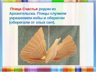 Птица Счастья родом из Архангельска. Птицы служили украшением избы и оберего