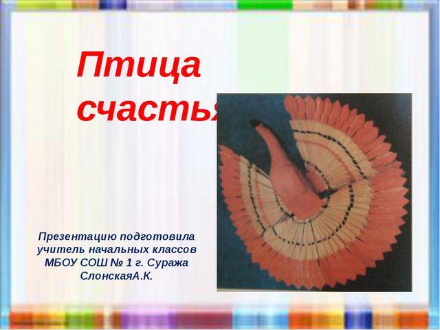 Птица счастья Презентацию подготовила учитель начальных классов МБОУ СОШ № 1...