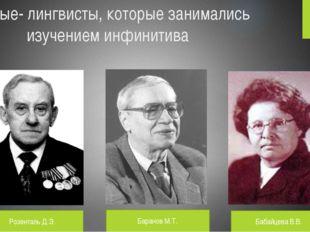 Ученые- лингвисты, которые занимались изучением инфинитива Розенталь Д.Э. Бар