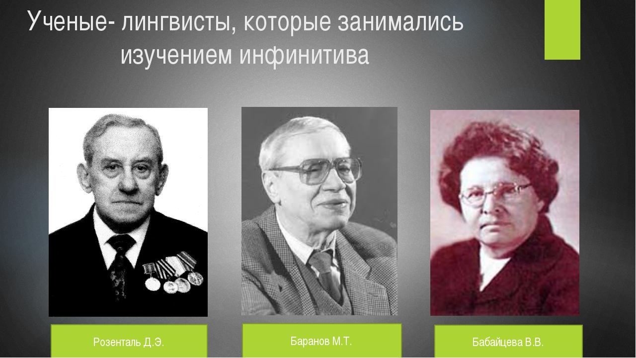Ученые- лингвисты, которые занимались изучением инфинитива Розенталь Д.Э. Бар...