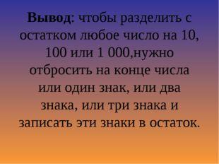 Вывод: чтобы разделить с остатком любое число на 10, 100 или 1 000,нужно отбр