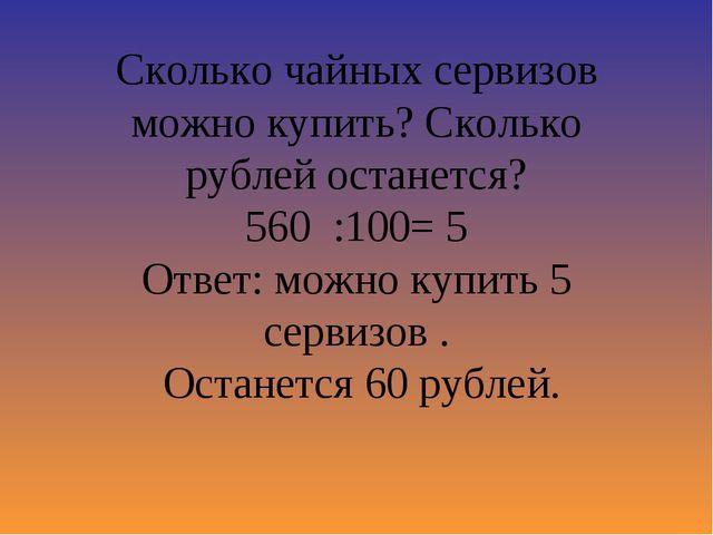 Сколько чайных сервизов можно купить? Сколько рублей останется? 560 :100= 5 О...