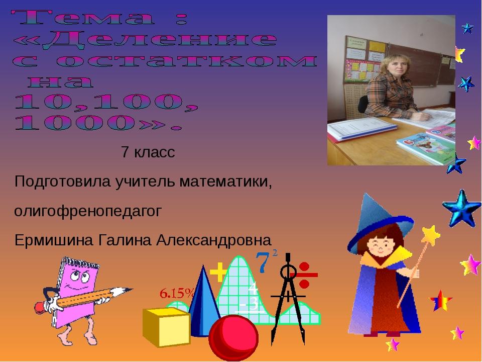 7 класс Подготовила учитель математики, олигофренопедагог Ермишина Галина Ал...