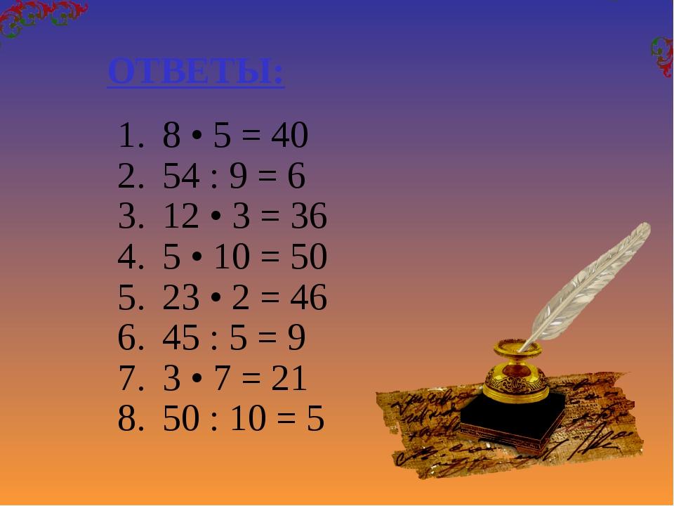 8 • 5 = 40 54 : 9 = 6 12 • 3 = 36 5 • 10 = 50 23 • 2 = 46 45 : 5 = 9 3 • 7 =...