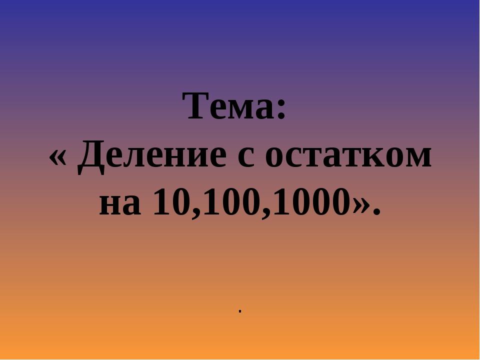 Тема: « Деление с остатком на 10,100,1000». .