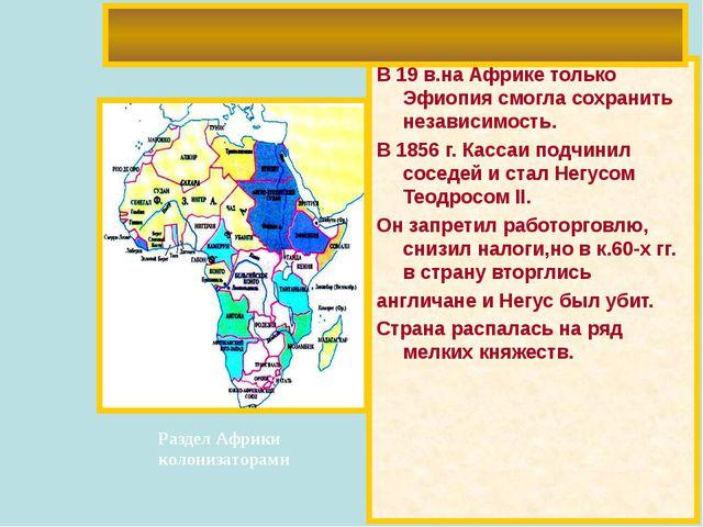 В 19 в.на Африке только Эфиопия смогла сохранить независимость. В 1856 г. Кас...