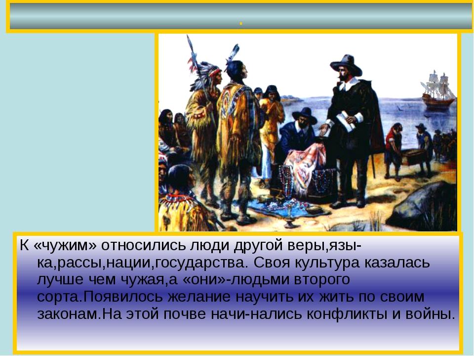 . К «чужим» относились люди другой веры,язы-ка,рассы,нации,государства. Своя...