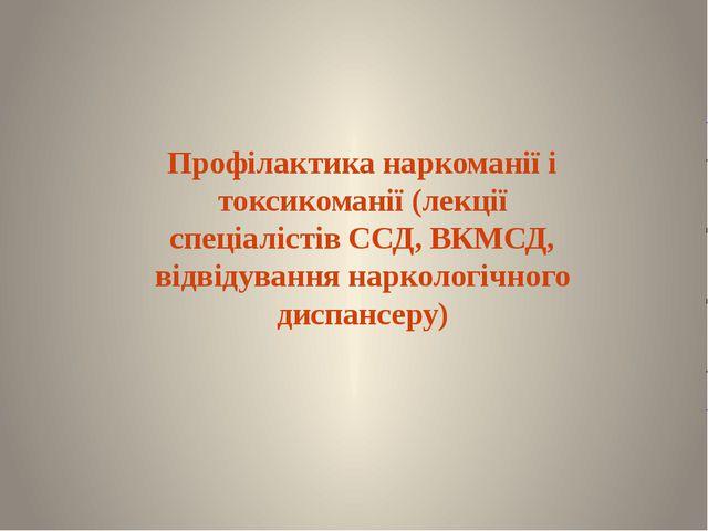 Профілактика наркоманії і токсикоманії (лекції спеціалістів ССД, ВКМСД, відві...