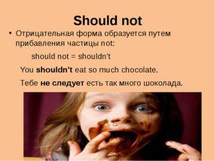 Should not Отрицательная форма образуется путем прибавления частицы not: shou