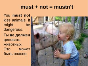 must + not = mustn't You must not kiss animals. It might be dangerous. Ты не
