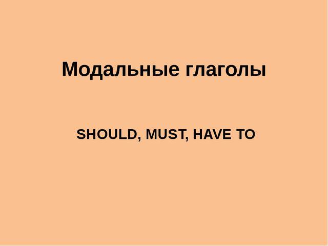 Модальные глаголы SHOULD, MUST, HAVE TO