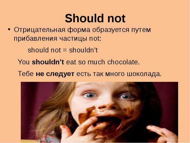 Should not Отрицательная форма образуется путем прибавления частицы not: shou...