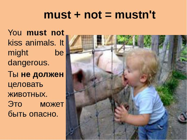 must + not = mustn't You must not kiss animals. It might be dangerous. Ты не...