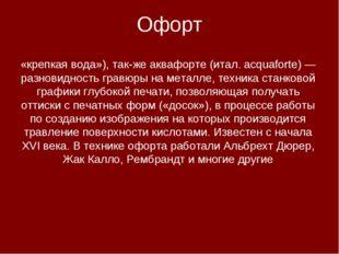 Офорт Офо́рт (фр. eau-forte — азотная кислота, буквально — «крепкая вода»), т